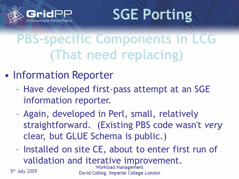 5 th July 2005 Workload Management David Colling, Imperial College London SGE Porting PBS-specific Components in LCG (That need replacing) Information Reporter –Have developed first-pass attempt at an SGE information reporter.