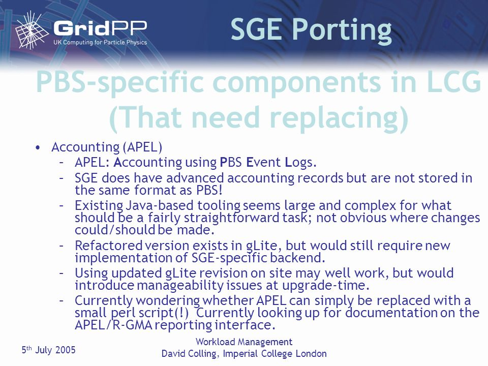 5 th July 2005 Workload Management David Colling, Imperial College London SGE Porting PBS-specific components in LCG (That need replacing) Accounting (APEL) –APEL: Accounting using PBS Event Logs.