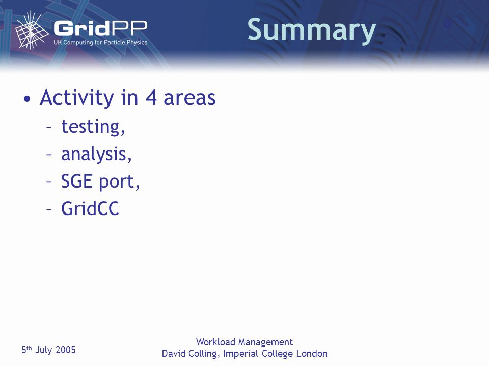 5 th July 2005 Workload Management David Colling, Imperial College London Summary Activity in 4 areas –testing, –analysis, –SGE port, –GridCC