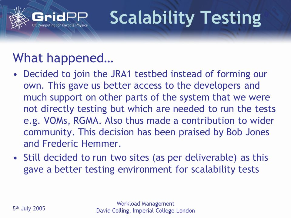 5 th July 2005 Workload Management David Colling, Imperial College London Scalability Testing What happened… Decided to join the JRA1 testbed instead of forming our own.