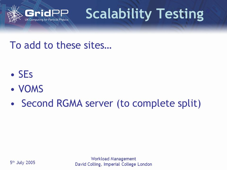 5 th July 2005 Workload Management David Colling, Imperial College London Scalability Testing To add to these sites… SEs VOMS Second RGMA server (to complete split)