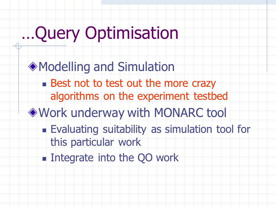 …Query Optimisation Modelling and Simulation Best not to test out the more crazy algorithms on the experiment testbed Work underway with MONARC tool Evaluating suitability as simulation tool for this particular work Integrate into the QO work
