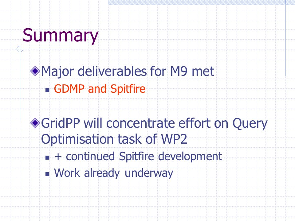 Summary Major deliverables for M9 met GDMP and Spitfire GridPP will concentrate effort on Query Optimisation task of WP2 + continued Spitfire development Work already underway