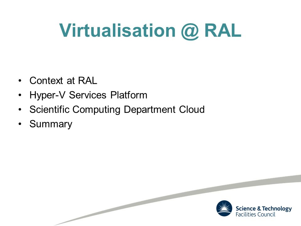 Virtualisation @ RAL Context at RAL Hyper-V Services Platform Scientific Computing Department Cloud Summary