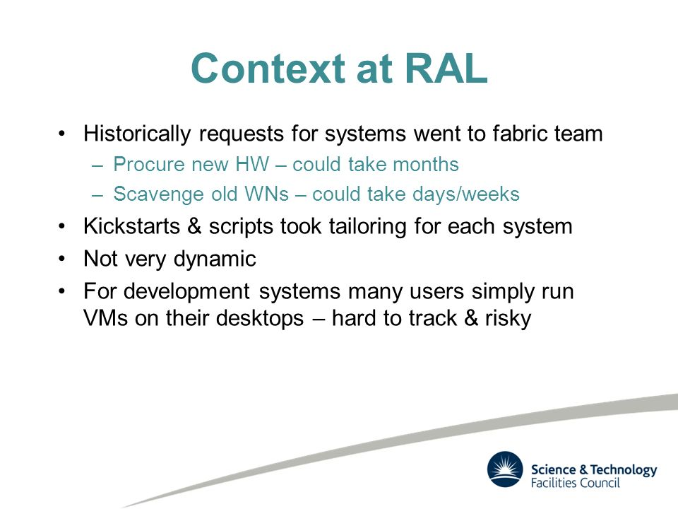 Context at RAL Historically requests for systems went to fabric team –Procure new HW – could take months –Scavenge old WNs – could take days/weeks Kickstarts & scripts took tailoring for each system Not very dynamic For development systems many users simply run VMs on their desktops – hard to track & risky