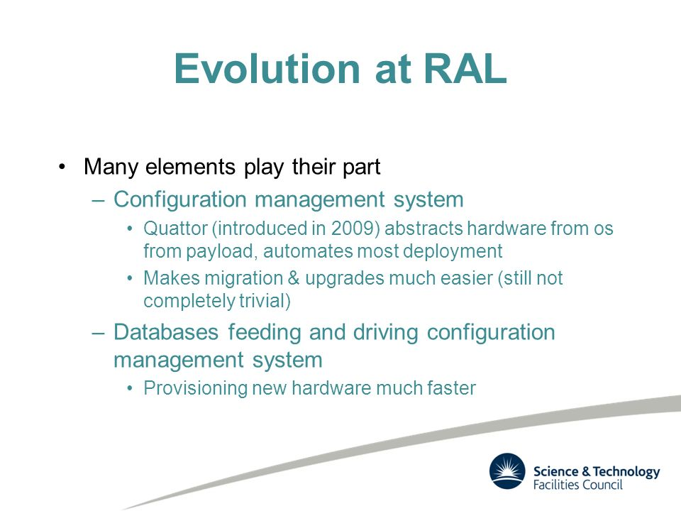 Evolution at RAL Many elements play their part –Configuration management system Quattor (introduced in 2009) abstracts hardware from os from payload, automates most deployment Makes migration & upgrades much easier (still not completely trivial) –Databases feeding and driving configuration management system Provisioning new hardware much faster