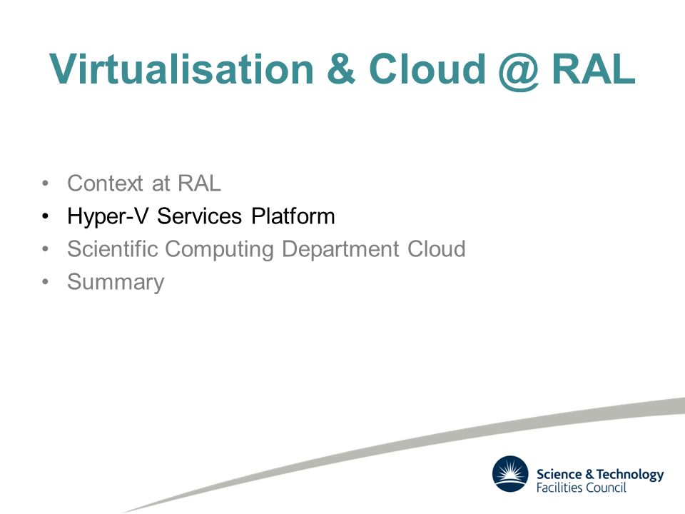 Virtualisation & Cloud @ RAL Context at RAL Hyper-V Services Platform Scientific Computing Department Cloud Summary