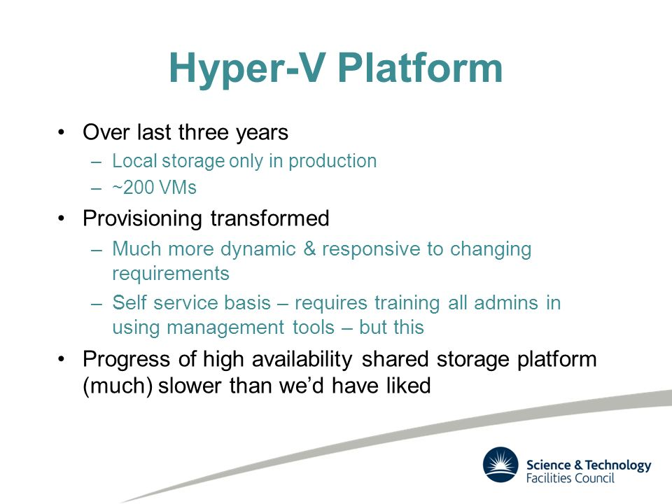 Hyper-V Platform Over last three years –Local storage only in production –~200 VMs Provisioning transformed –Much more dynamic & responsive to changing requirements –Self service basis – requires training all admins in using management tools – but this Progress of high availability shared storage platform (much) slower than wed have liked