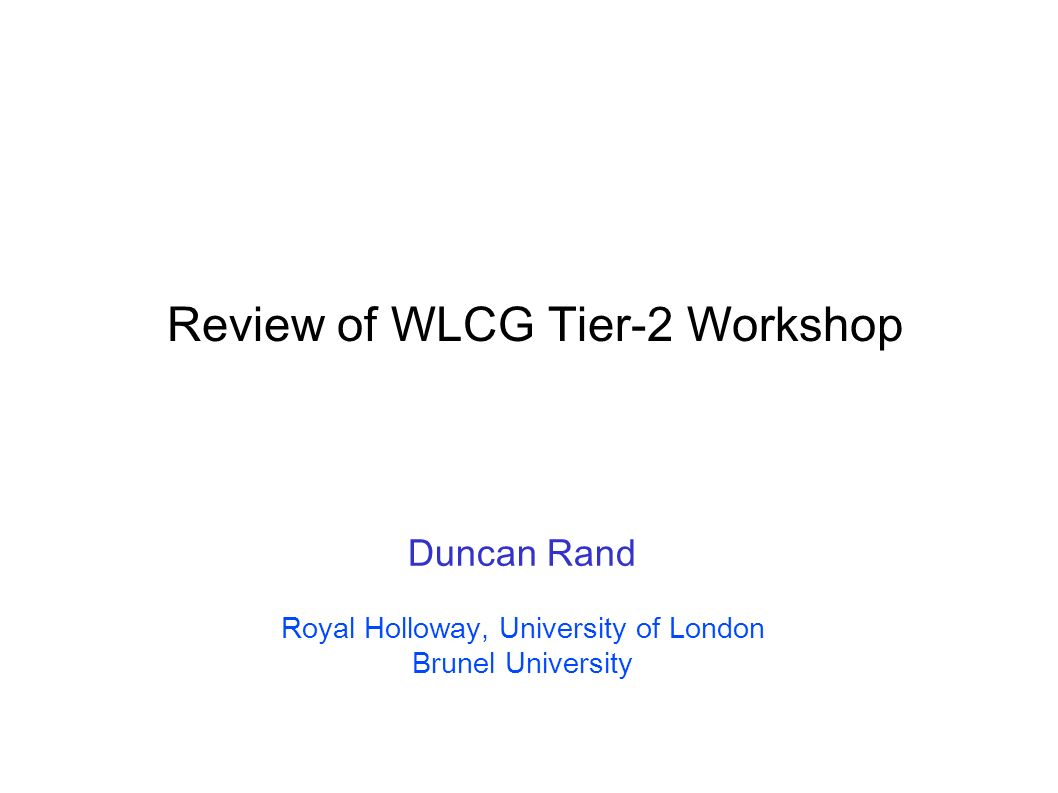 Review of WLCG Tier-2 Workshop Duncan Rand Royal Holloway, University of London Brunel University