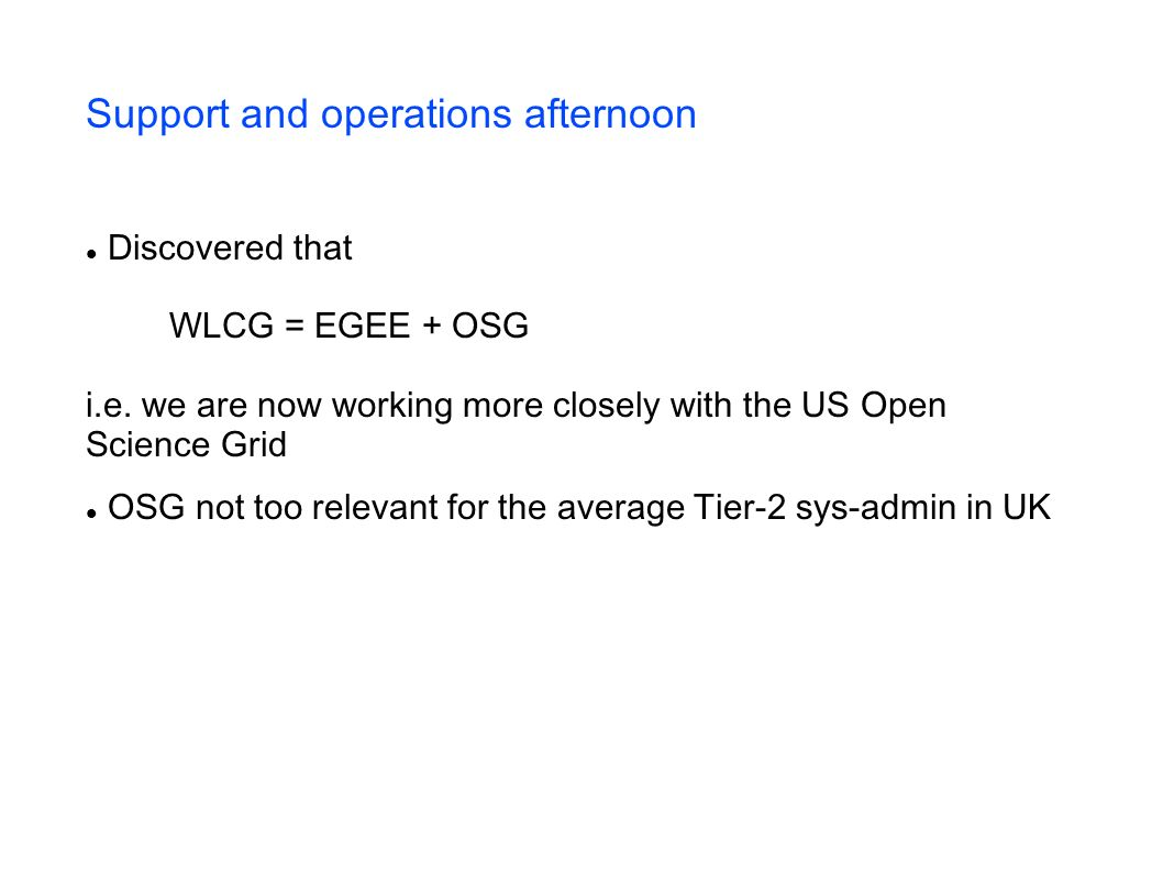 Support and operations afternoon Discovered that WLCG = EGEE + OSG i.e.