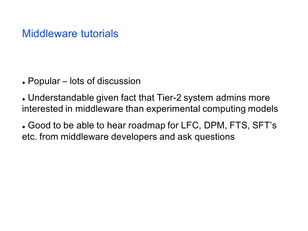 Middleware tutorials Popular – lots of discussion Understandable given fact that Tier-2 system admins more interested in middleware than experimental computing models Good to be able to hear roadmap for LFC, DPM, FTS, SFTs etc.