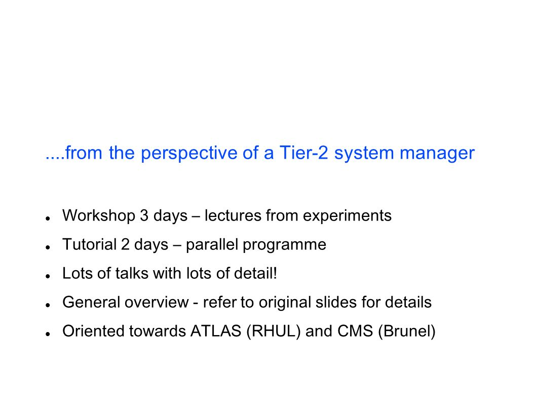....from the perspective of a Tier-2 system manager Workshop 3 days – lectures from experiments Tutorial 2 days – parallel programme Lots of talks with lots of detail.