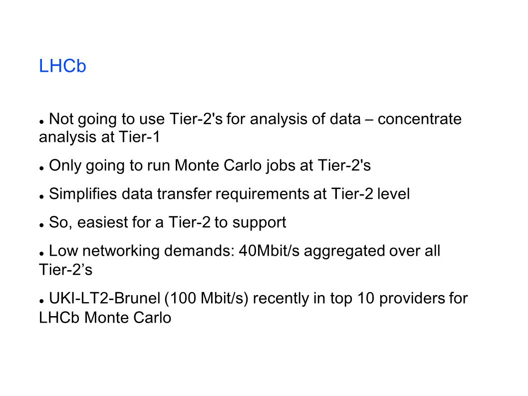LHCb Not going to use Tier-2 s for analysis of data – concentrate analysis at Tier-1 Only going to run Monte Carlo jobs at Tier-2 s Simplifies data transfer requirements at Tier-2 level So, easiest for a Tier-2 to support Low networking demands: 40Mbit/s aggregated over all Tier-2s UKI-LT2-Brunel (100 Mbit/s) recently in top 10 providers for LHCb Monte Carlo