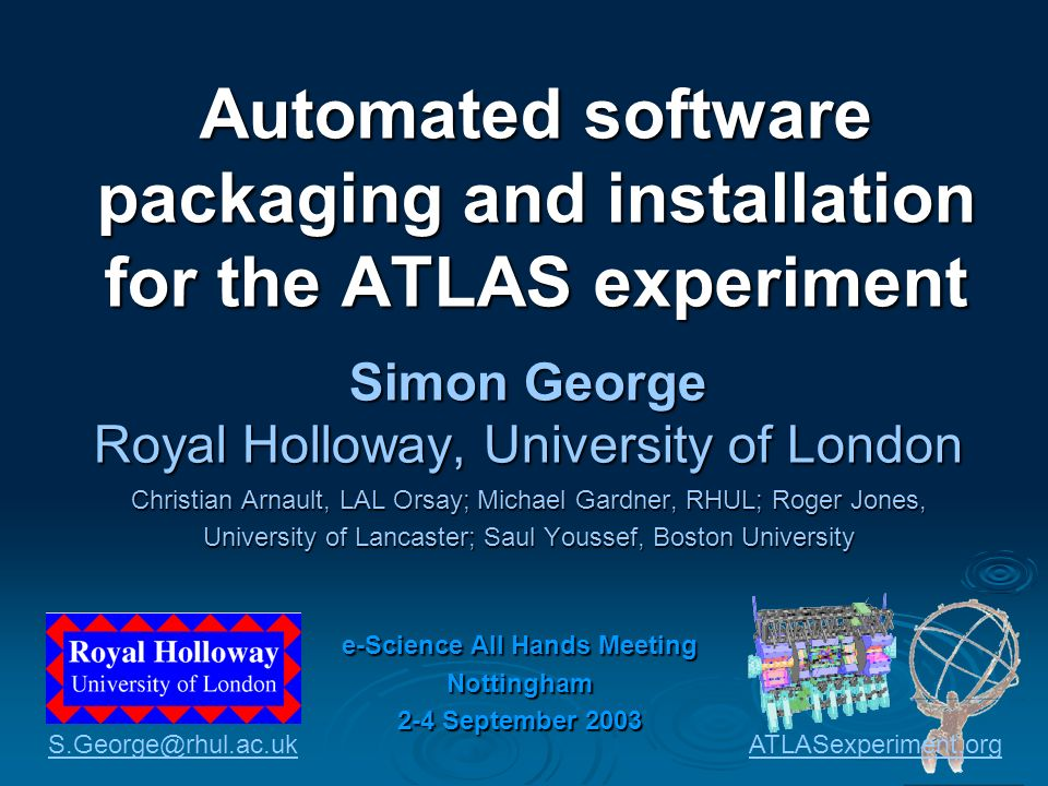 Automated software packaging and installation for the ATLAS experiment Simon George Royal Holloway, University of London Christian Arnault, LAL Orsay; Michael Gardner, RHUL; Roger Jones, University of Lancaster; Saul Youssef, Boston University e-Science All Hands Meeting Nottingham 2-4 September 2003 ATLASexperiment.org