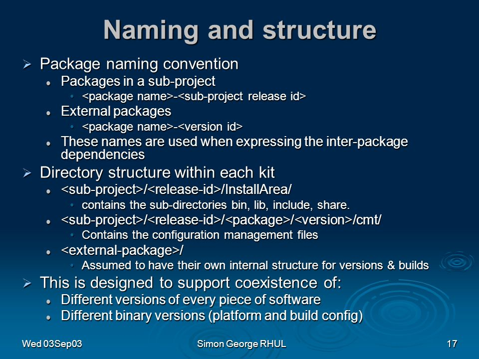 Wed 03Sep03Simon George RHUL17 Naming and structure Package naming convention Package naming convention Packages in a sub-project Packages in a sub-project - - External packages External packages - - These names are used when expressing the inter-package dependencies These names are used when expressing the inter-package dependencies Directory structure within each kit Directory structure within each kit / /InstallArea/ / /InstallArea/ contains the sub-directories bin, lib, include, share.contains the sub-directories bin, lib, include, share.