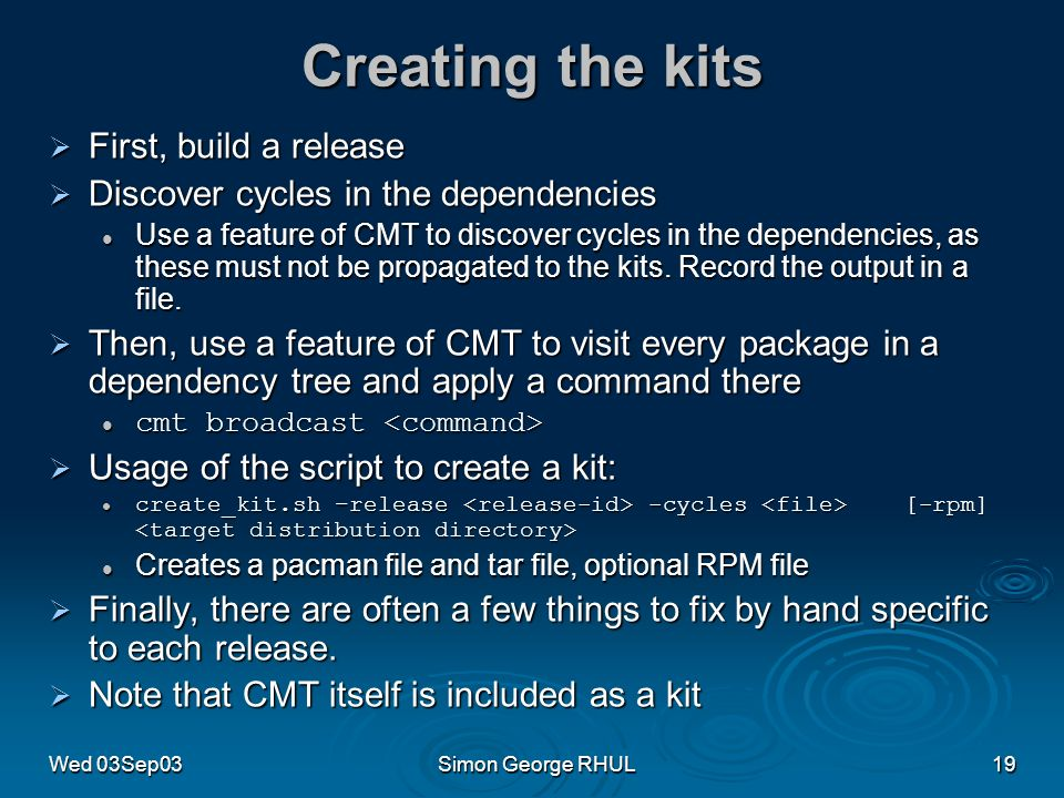 Wed 03Sep03Simon George RHUL19 Creating the kits First, build a release First, build a release Discover cycles in the dependencies Discover cycles in the dependencies Use a feature of CMT to discover cycles in the dependencies, as these must not be propagated to the kits.