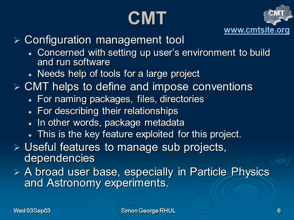 Wed 03Sep03Simon George RHUL6 CMT Configuration management tool Configuration management tool Concerned with setting up users environment to build and run software Concerned with setting up users environment to build and run software Needs help of tools for a large project Needs help of tools for a large project CMT helps to define and impose conventions CMT helps to define and impose conventions For naming packages, files, directories For naming packages, files, directories For describing their relationships For describing their relationships In other words, package metadata In other words, package metadata This is the key feature exploited for this project.