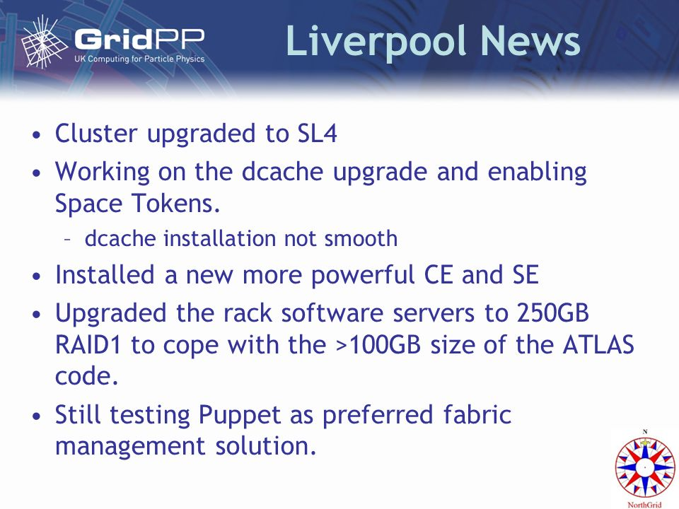 Liverpool News Cluster upgraded to SL4 Working on the dcache upgrade and enabling Space Tokens. –dcache installation not smooth Installed a new more p