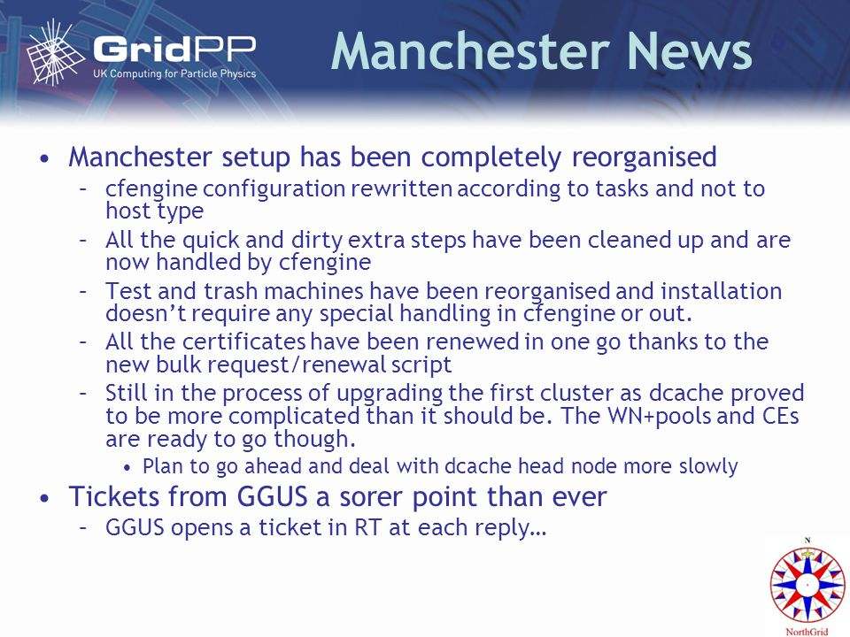 Manchester News Manchester setup has been completely reorganised –cfengine configuration rewritten according to tasks and not to host type –All the quick and dirty extra steps have been cleaned up and are now handled by cfengine –Test and trash machines have been reorganised and installation doesnt require any special handling in cfengine or out.