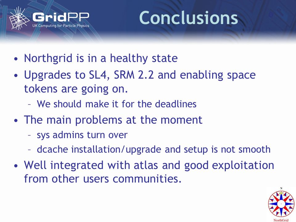 Conclusions Northgrid is in a healthy state Upgrades to SL4, SRM 2.2 and enabling space tokens are going on.