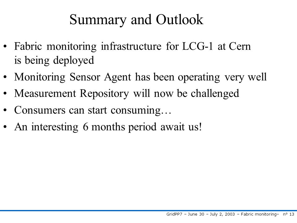GridPP7 – June 30 – July 2, 2003 – Fabric monitoring– n° 13 Summary and Outlook Fabric monitoring infrastructure for LCG-1 at Cern is being deployed M
