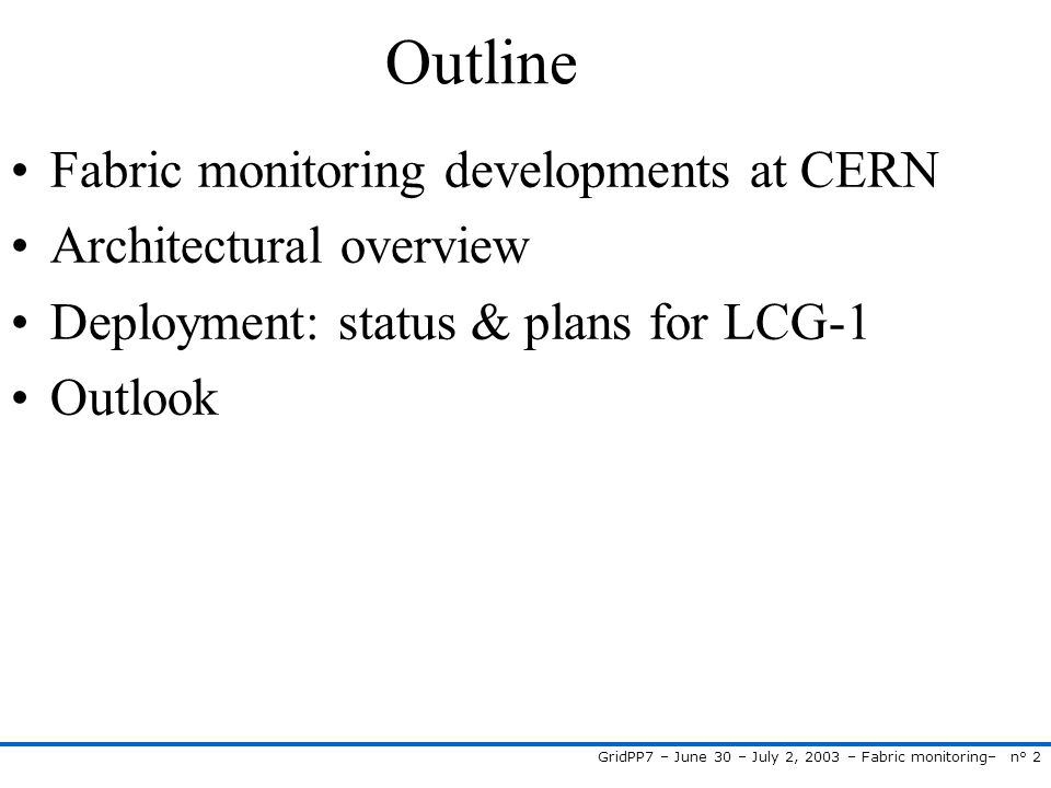 GridPP7 – June 30 – July 2, 2003 – Fabric monitoring– n° 3 Fabric Monitoring at CERN Improved fabric management is key part of LCG programme EDG WP4 develops tools for automated installation, configuration, fabric monitoring, fault tolerance IT/FIO Supervision & Monitoring section: develop and deploy a monitoring solution for LHC-era A lot of expertise: EDG WP4 monitoring developments, PVSS Scada studies, SNMP studies, operator alarm displays, … Architecture based on functional requirements gathered by PEM project Important objective: fabric monitoring for LCG-1 at Cern