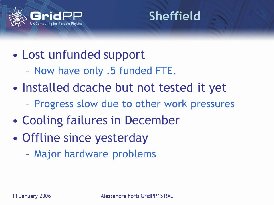 11 January 2006Alessandra Forti GridPP15 RAL Sheffield Lost unfunded support –Now have only.5 funded FTE. Installed dcache but not tested it yet –Prog