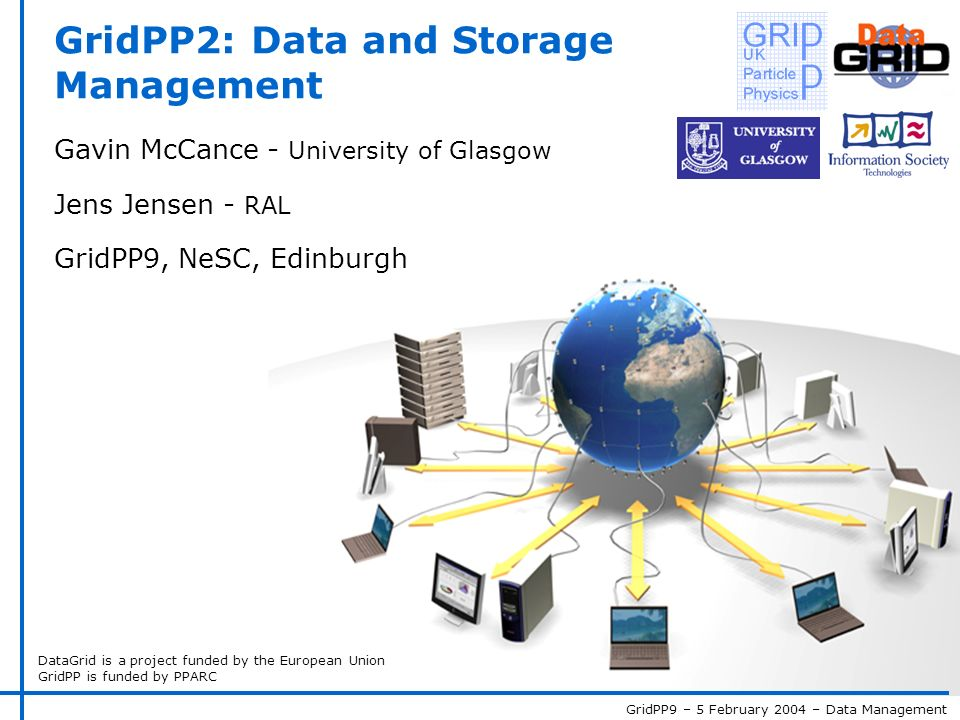GridPP9 – 5 February 2004 – Data Management DataGrid is a project funded by the European Union GridPP is funded by PPARC GridPP2: Data and Storage Management Gavin McCance - University of Glasgow Jens Jensen - RAL GridPP9, NeSC, Edinburgh