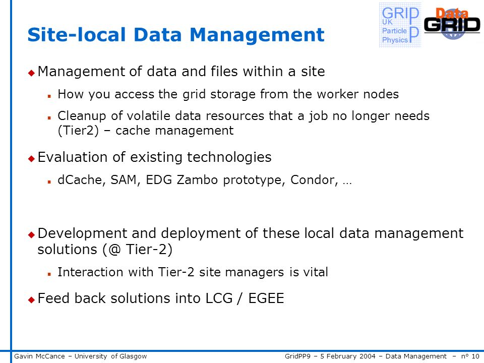 GridPP9 – 5 February 2004 – Data Management – n° 10Gavin McCance – University of Glasgow Site-local Data Management u Management of data and files within a site n How you access the grid storage from the worker nodes n Cleanup of volatile data resources that a job no longer needs (Tier2) – cache management u Evaluation of existing technologies n dCache, SAM, EDG Zambo prototype, Condor, … u Development and deployment of these local data management solutions (@ Tier-2) n Interaction with Tier-2 site managers is vital u Feed back solutions into LCG / EGEE