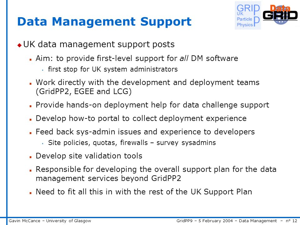 GridPP9 – 5 February 2004 – Data Management – n° 12Gavin McCance – University of Glasgow Data Management Support u UK data management support posts n Aim: to provide first-level support for all DM software s first stop for UK system administrators n Work directly with the development and deployment teams (GridPP2, EGEE and LCG) n Provide hands-on deployment help for data challenge support n Develop how-to portal to collect deployment experience n Feed back sys-admin issues and experience to developers s Site policies, quotas, firewalls – survey sysadmins n Develop site validation tools n Responsible for developing the overall support plan for the data management services beyond GridPP2 n Need to fit all this in with the rest of the UK Support Plan