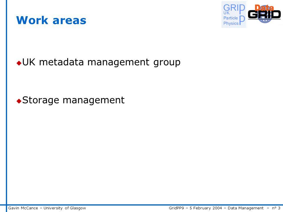 GridPP9 – 5 February 2004 – Data Management – n° 3Gavin McCance – University of Glasgow Work areas u UK metadata management group u Storage management