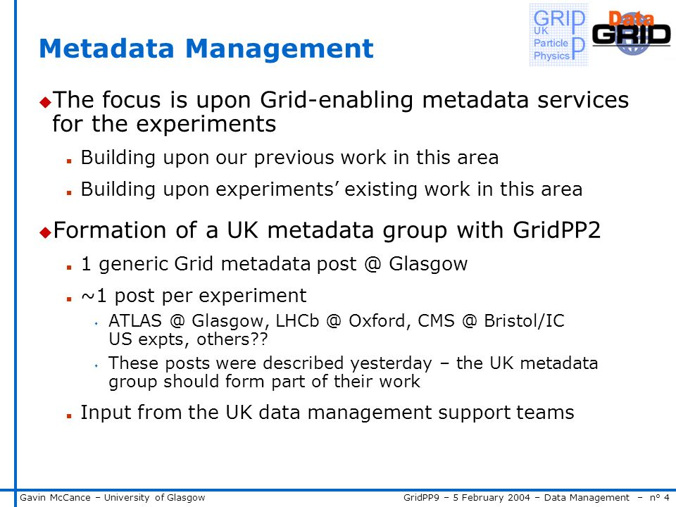 GridPP9 – 5 February 2004 – Data Management – n° 4Gavin McCance – University of Glasgow Metadata Management u The focus is upon Grid-enabling metadata services for the experiments n Building upon our previous work in this area n Building upon experiments existing work in this area u Formation of a UK metadata group with GridPP2 n 1 generic Grid metadata post @ Glasgow n ~1 post per experiment s ATLAS @ Glasgow, LHCb @ Oxford, CMS @ Bristol/IC US expts, others .