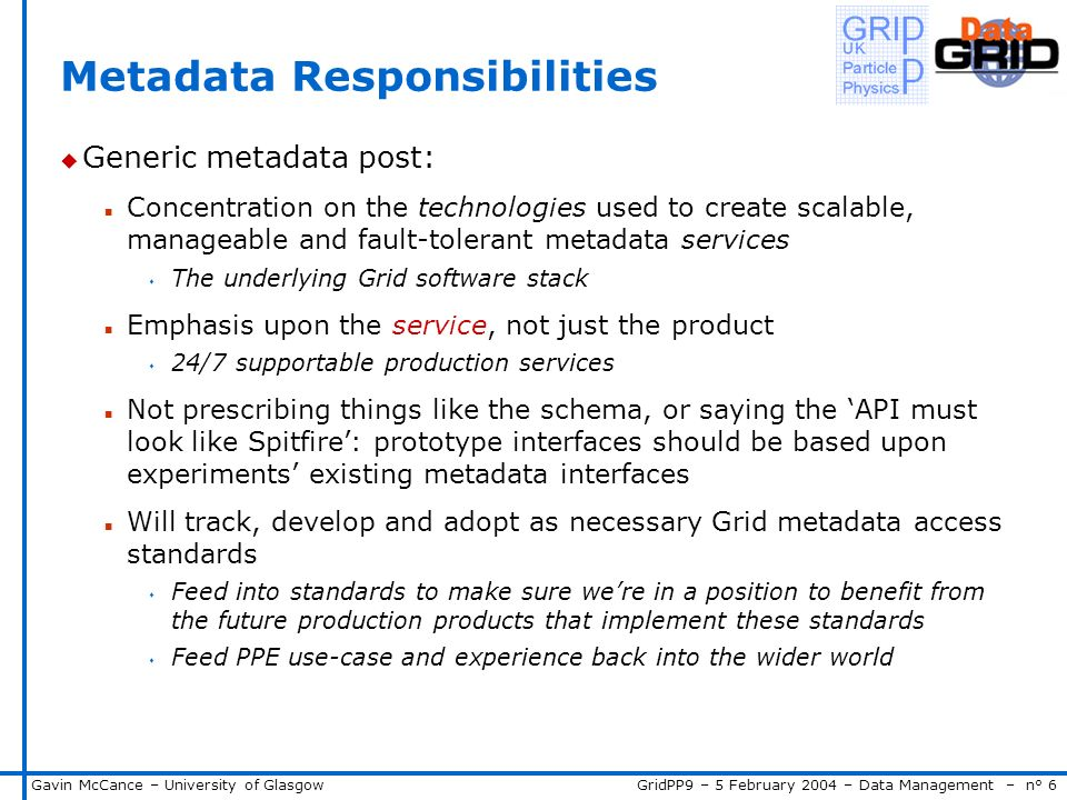 GridPP9 – 5 February 2004 – Data Management – n° 6Gavin McCance – University of Glasgow Metadata Responsibilities u Generic metadata post: n Concentration on the technologies used to create scalable, manageable and fault-tolerant metadata services s The underlying Grid software stack n Emphasis upon the service, not just the product s 24/7 supportable production services n Not prescribing things like the schema, or saying the API must look like Spitfire: prototype interfaces should be based upon experiments existing metadata interfaces n Will track, develop and adopt as necessary Grid metadata access standards s Feed into standards to make sure were in a position to benefit from the future production products that implement these standards s Feed PPE use-case and experience back into the wider world