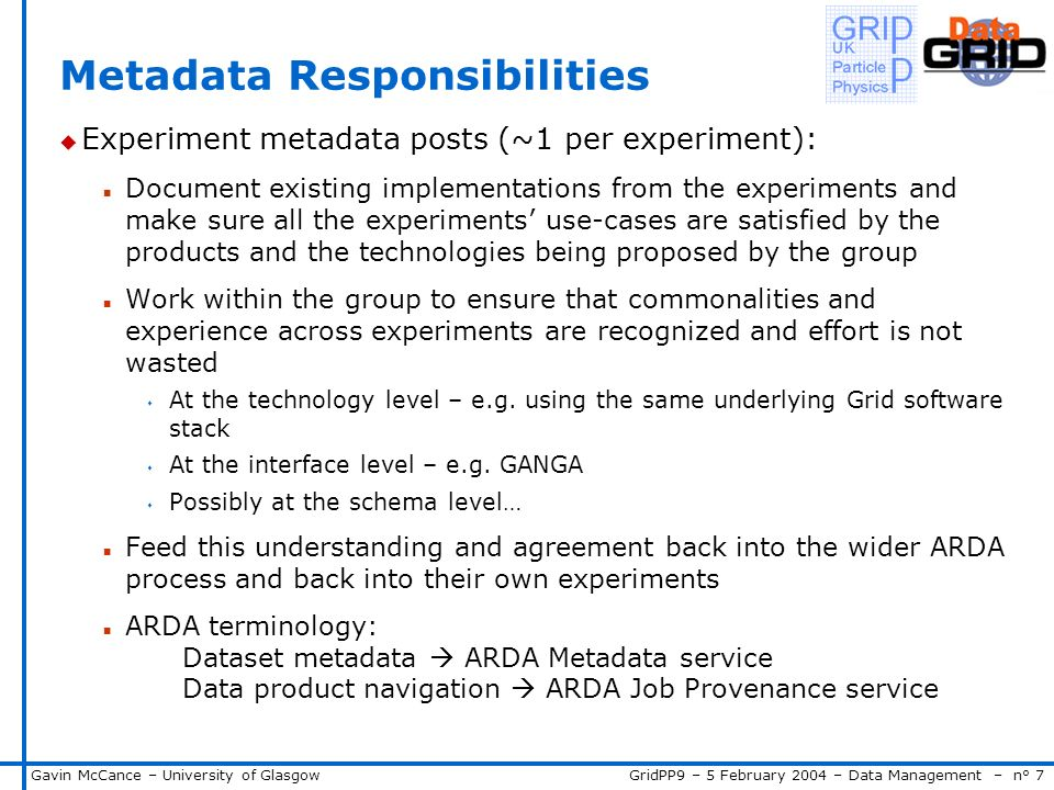 GridPP9 – 5 February 2004 – Data Management – n° 7Gavin McCance – University of Glasgow Metadata Responsibilities u Experiment metadata posts (~1 per experiment): n Document existing implementations from the experiments and make sure all the experiments use-cases are satisfied by the products and the technologies being proposed by the group n Work within the group to ensure that commonalities and experience across experiments are recognized and effort is not wasted s At the technology level – e.g.