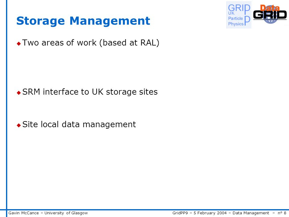 GridPP9 – 5 February 2004 – Data Management – n° 8Gavin McCance – University of Glasgow Storage Management u Two areas of work (based at RAL) u SRM interface to UK storage sites u Site local data management