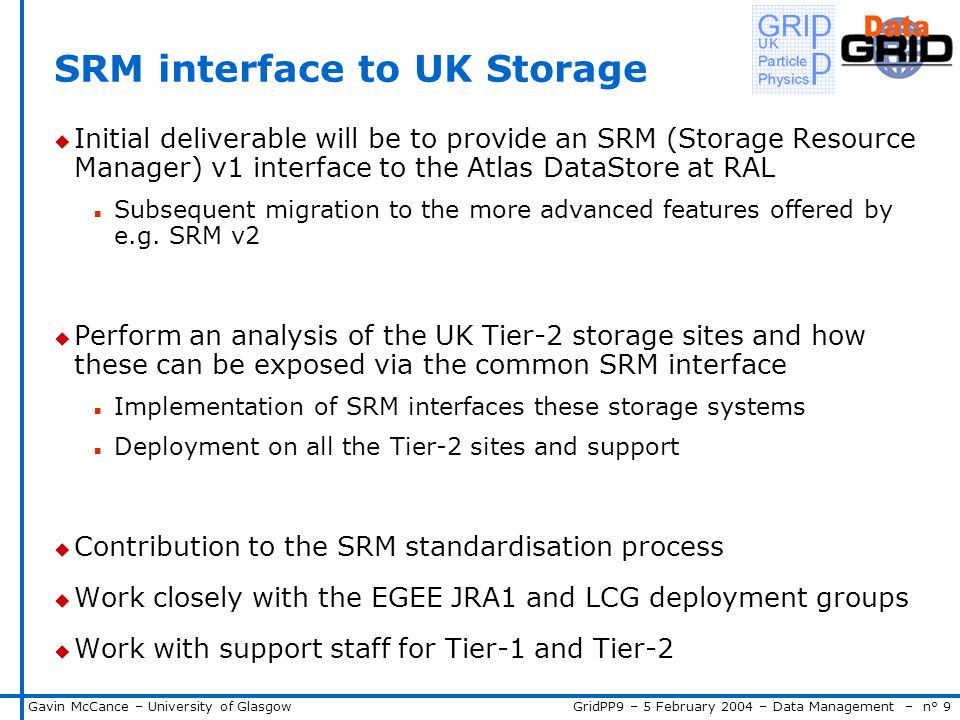 GridPP9 – 5 February 2004 – Data Management – n° 9Gavin McCance – University of Glasgow SRM interface to UK Storage u Initial deliverable will be to provide an SRM (Storage Resource Manager) v1 interface to the Atlas DataStore at RAL n Subsequent migration to the more advanced features offered by e.g.