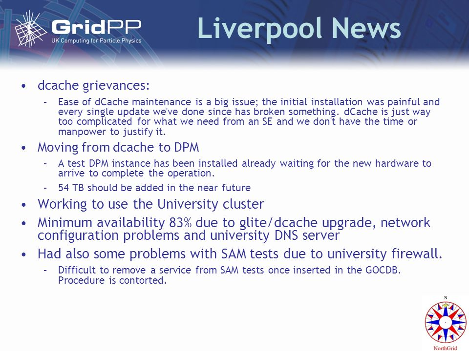 Liverpool News dcache grievances: –Ease of dCache maintenance is a big issue; the initial installation was painful and every single update we ve done since has broken something.