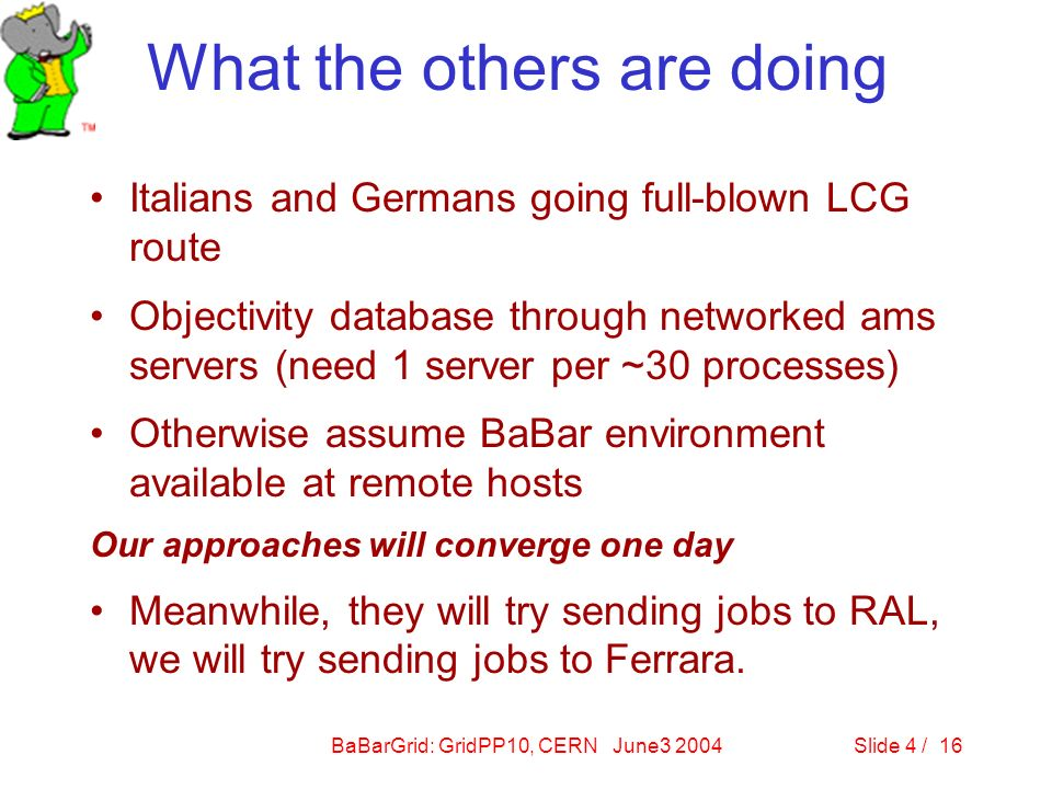 BaBarGrid: GridPP10, CERN June3 2004Slide 4 / 16 What the others are doing Italians and Germans going full-blown LCG route Objectivity database through networked ams servers (need 1 server per ~30 processes) Otherwise assume BaBar environment available at remote hosts Our approaches will converge one day Meanwhile, they will try sending jobs to RAL, we will try sending jobs to Ferrara.