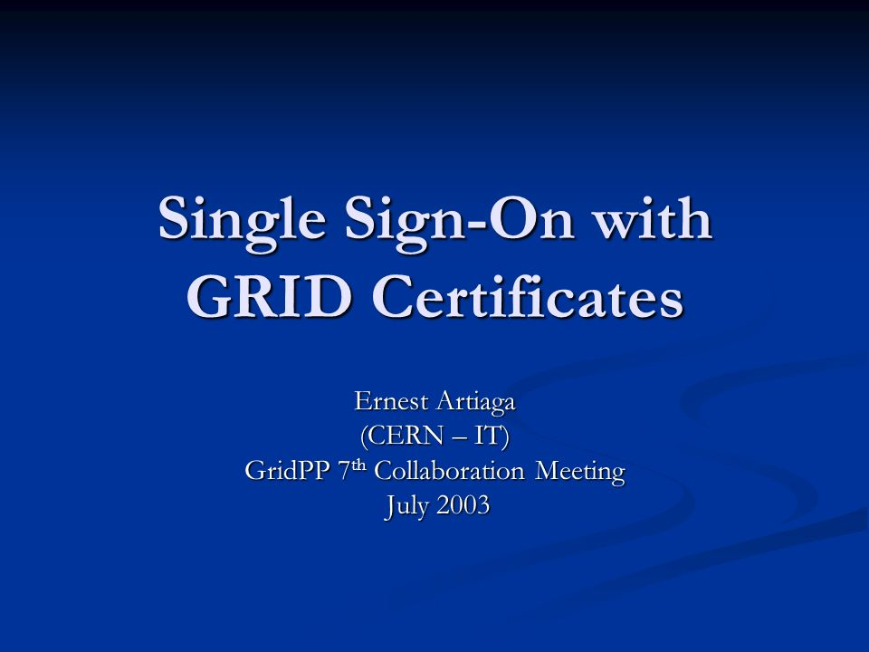 Single Sign-On with GRID Certificates Ernest Artiaga (CERN – IT) GridPP 7 th Collaboration Meeting July 2003 July 2003