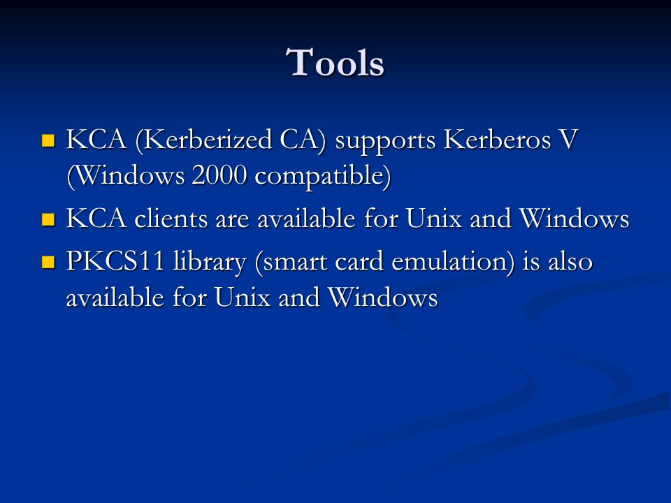 Tools KCA (Kerberized CA) supports Kerberos V (Windows 2000 compatible) KCA (Kerberized CA) supports Kerberos V (Windows 2000 compatible) KCA clients are available for Unix and Windows KCA clients are available for Unix and Windows PKCS11 library (smart card emulation) is also available for Unix and Windows PKCS11 library (smart card emulation) is also available for Unix and Windows