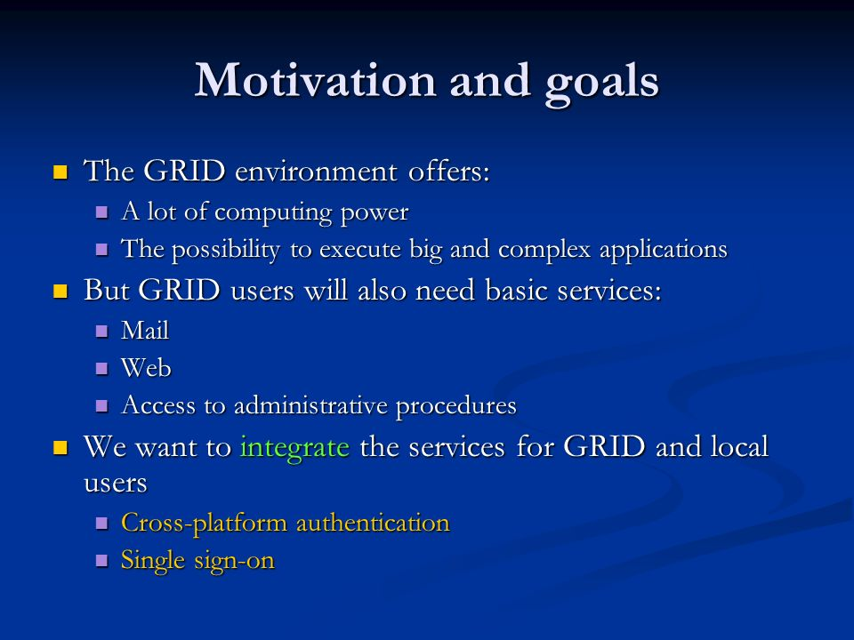 Motivation and goals The GRID environment offers: The GRID environment offers: A lot of computing power A lot of computing power The possibility to execute big and complex applications The possibility to execute big and complex applications But GRID users will also need basic services: But GRID users will also need basic services: Mail Mail Web Web Access to administrative procedures Access to administrative procedures We want to integrate the services for GRID and local users We want to integrate the services for GRID and local users Cross-platform authentication Cross-platform authentication Single sign-on Single sign-on