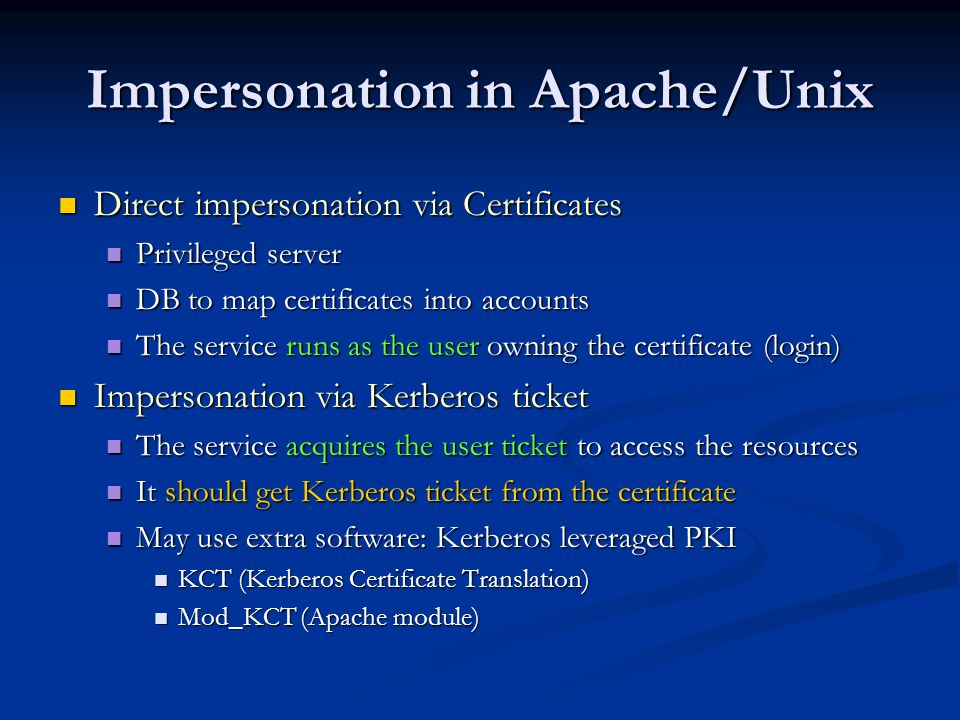 Impersonation in Apache/Unix Direct impersonation via Certificates Direct impersonation via Certificates Privileged server Privileged server DB to map certificates into accounts DB to map certificates into accounts The service runs as the user owning the certificate (login) The service runs as the user owning the certificate (login) Impersonation via Kerberos ticket Impersonation via Kerberos ticket The service acquires the user ticket to access the resources The service acquires the user ticket to access the resources It should get Kerberos ticket from the certificate It should get Kerberos ticket from the certificate May use extra software: Kerberos leveraged PKI May use extra software: Kerberos leveraged PKI KCT (Kerberos Certificate Translation) KCT (Kerberos Certificate Translation) Mod_KCT (Apache module) Mod_KCT (Apache module)