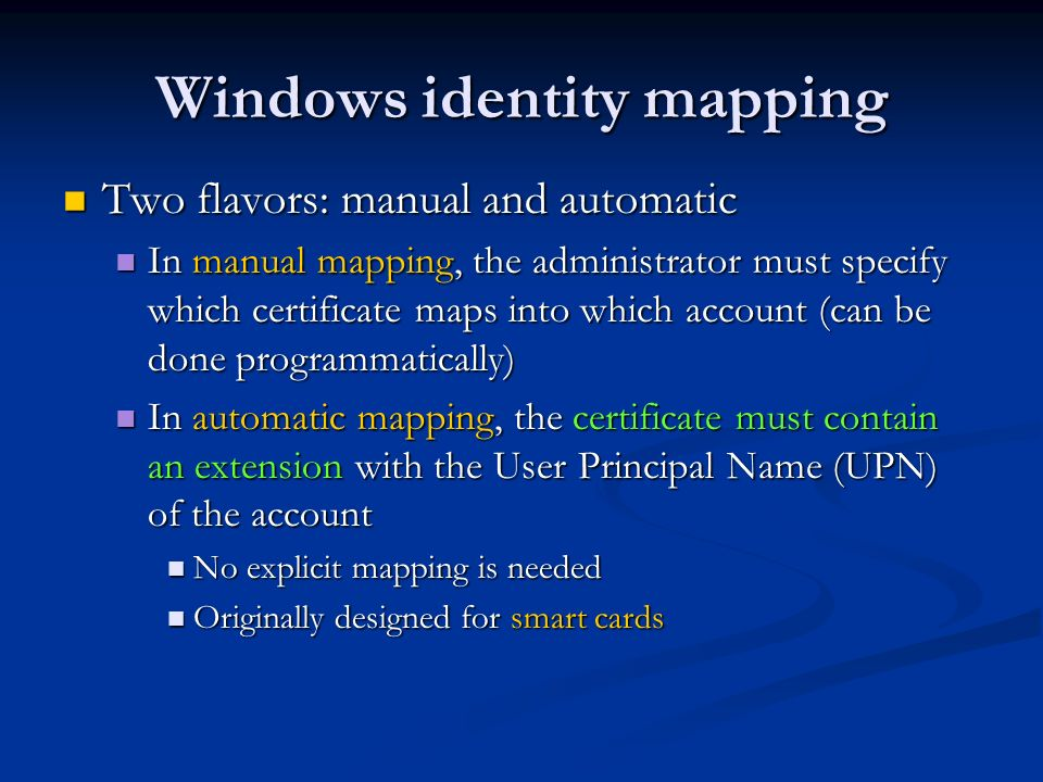 Windows identity mapping Two flavors: manual and automatic Two flavors: manual and automatic In manual mapping, the administrator must specify which certificate maps into which account (can be done programmatically) In manual mapping, the administrator must specify which certificate maps into which account (can be done programmatically) In automatic mapping, the certificate must contain an extension with the User Principal Name (UPN) of the account In automatic mapping, the certificate must contain an extension with the User Principal Name (UPN) of the account No explicit mapping is needed No explicit mapping is needed Originally designed for smart cards Originally designed for smart cards