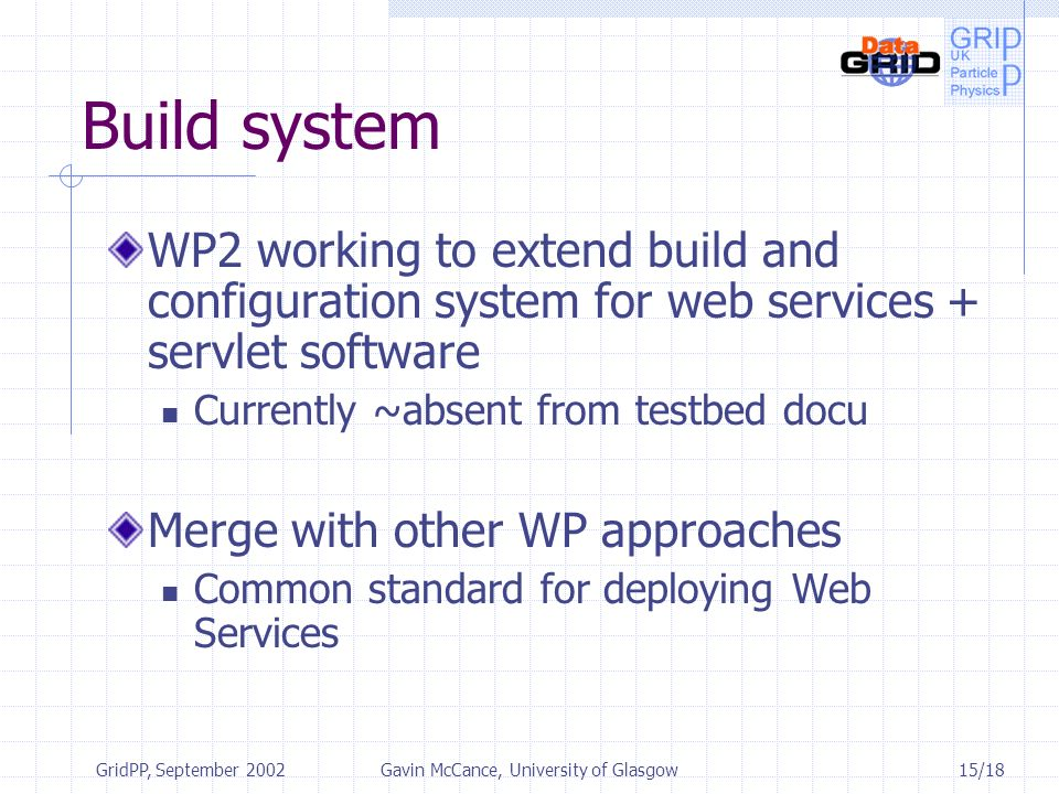 15/18 GridPP, September 2002Gavin McCance, University of Glasgow Build system WP2 working to extend build and configuration system for web services +