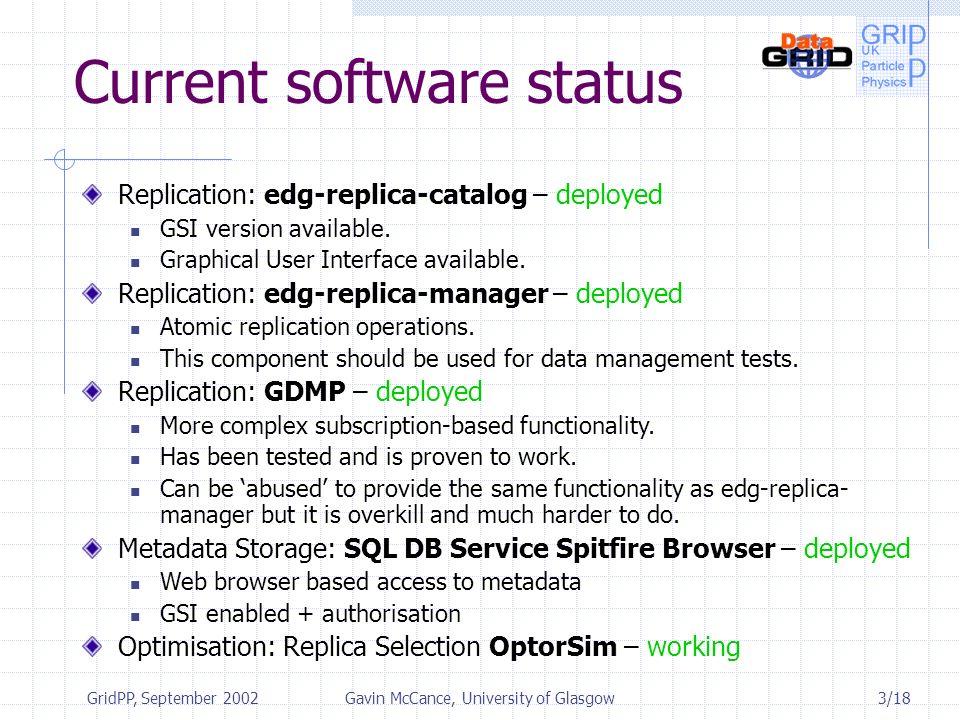 3/18 GridPP, September 2002Gavin McCance, University of Glasgow Current software status Replication: edg-replica-catalog – deployed GSI version available.