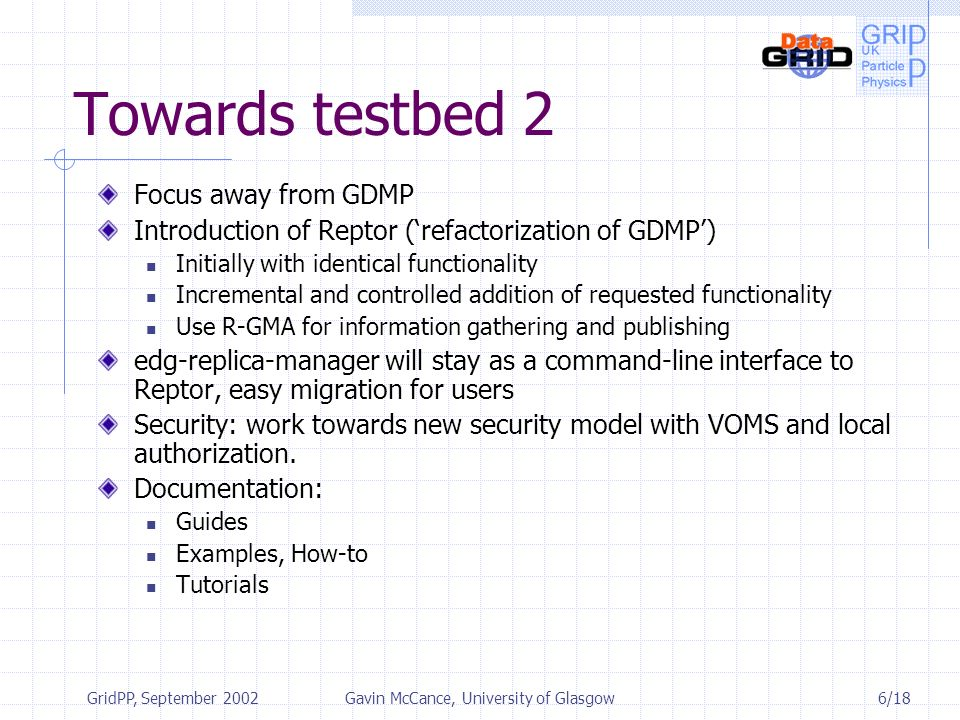 6/18 GridPP, September 2002Gavin McCance, University of Glasgow Towards testbed 2 Focus away from GDMP Introduction of Reptor (refactorization of GDMP