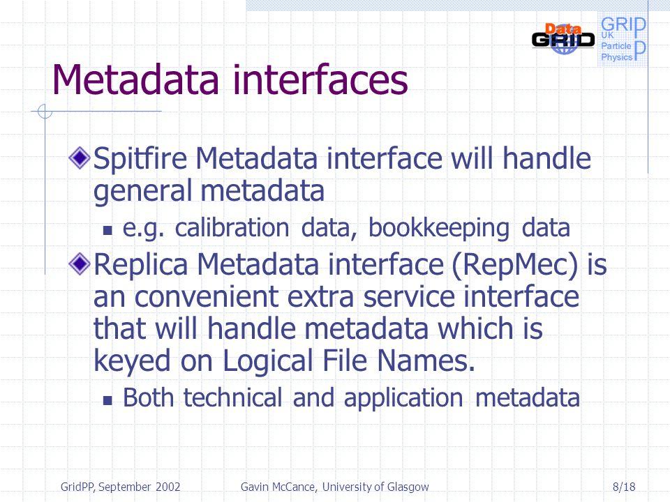 8/18 GridPP, September 2002Gavin McCance, University of Glasgow Metadata interfaces Spitfire Metadata interface will handle general metadata e.g.
