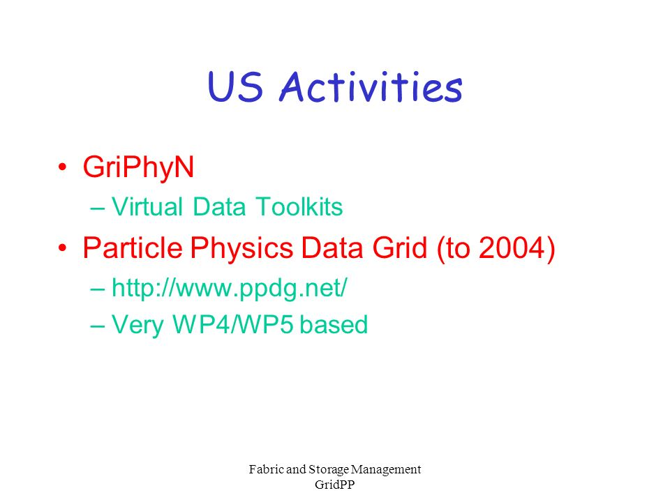 Fabric and Storage Management GridPP US Activities GriPhyN –Virtual Data Toolkits Particle Physics Data Grid (to 2004) –http://www.ppdg.net/ –Very WP4