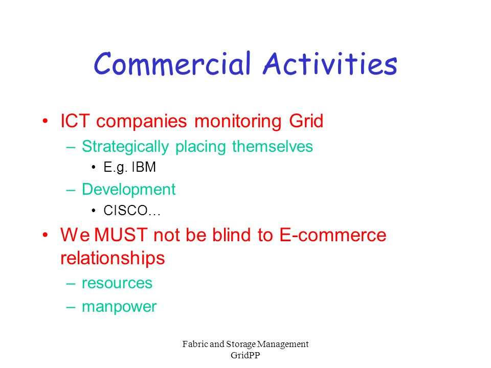 Fabric and Storage Management GridPP Commercial Activities ICT companies monitoring Grid –Strategically placing themselves E.g. IBM –Development CISCO