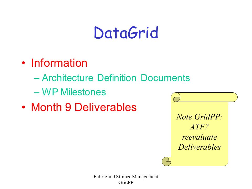 Fabric and Storage Management GridPP GridPP WG-D Objectives System software for integration of existing Grid components Develop system(s) for COTS integration Work with HPC supplier towards Grid enabled proprietary systems Build fabric management model allowing hot- swapping and hot-addition of new technologies Provide on-going benchmarking and cost- performance analysis of Grid components Produce 1 st level user portals to Grid fabric